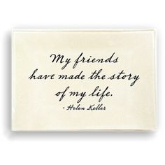 My Friends have made the story of my life-Helen Keller http://shopatbellissimo.com/