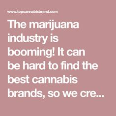 The marijuana industry is booming! It can be�hard to find the best cannabis brands, so we�created a source of only the best-reviewed products.