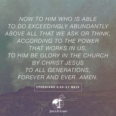 VERSE OF THE DAY Now to Him who is able to do exceedingly abundantly above all that we ask or think, according to the power that works in us, to Him be glory in the church by Christ Jesus to all generations, forever and ever. Amen. Ephesians 3:20-21 NKJV #votd #verseoftheday #JIL #Jesus #JesusIsLord #JILWorldwide