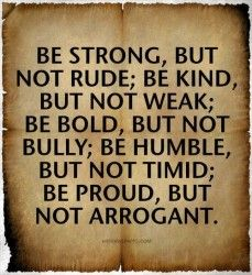 Be strong, be kind, be bold, be humble & be proud.