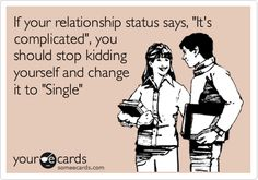 If your relationship status says, 'It's complicated', you should stop kidding yourself and change it to 'Single'.