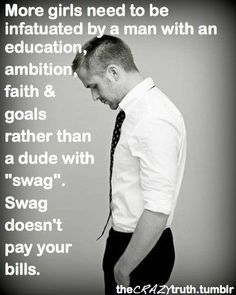 True. I found my educated/ambitious/  faith-full/goalie guy 31 years ago   - after wasting alot of my time on  swag boys : ) (kd)
