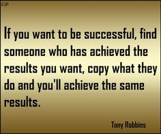 If you want to be successful, find someone who has achieved the results you want and copy what they do and you'll achieve the same results. Tony Robbins Quotes, Positive Inspiration, Find Someone Who, Sydney Australia, Better Life, Famous Quotes, All About Time, Motivational Quotes, Success