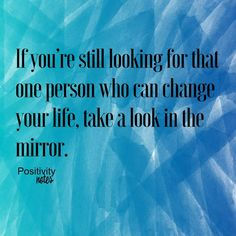 If youre still looking for that one person who can change your life take a look in the mirror.