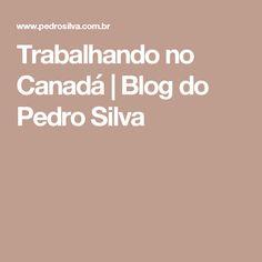Trabalhando no Canadá | Blog do Pedro Silva