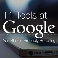 Change the world—or at least make life a little easier!   Here are 11 Tools at Google that you should probably be using...