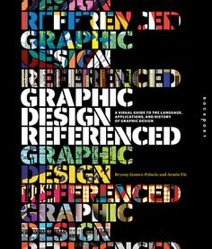 Graphic Design, Referenced  A Visual Guide to the Language, Applications, and History of Graphic Design