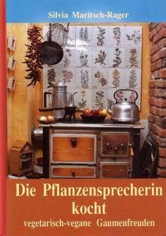 Die Pflanzensprecherin kocht * Vegetarisch vegane Gaumenfreuden * Maritsch-Rager