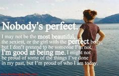 Nobody's perfect. I may not be the most beautiful, the sexiest, or the girl with the perfect body, but I don't pretend to be someone I'm not. I'm good at being me. I might not be proud of some of the things I've done in my past, but I'm proud of who I am today.