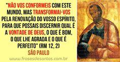"""""""Não vos conformeis com este mundo, mas transformai-vos pela renovação do vosso espírito, para que possais discernir qual é a vontade de Deus, o que é bom, o que lhe agrada e o que é perfeito."""" (Rm 12, 2) São Paulo"""