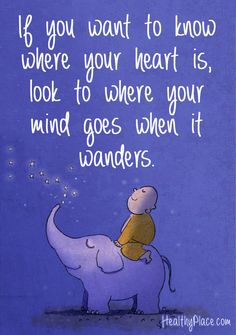 Positive quote: If you want to know where your heart is, look to where your mind goes when it wanders. via www.HealthyPlace.com