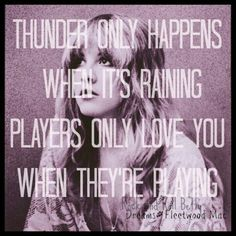 Thunder only happens when its raining...Players only love U when they're playing. Stevie Nicks