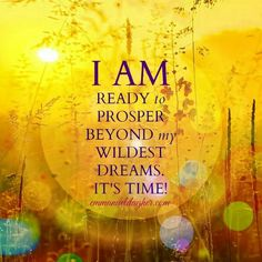 I AM ready to  prosper beyond my wildest dreams. It's time!                                                                                                                                                                                 More
