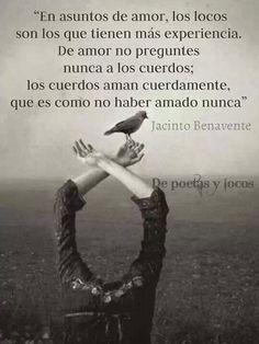 En asuntos de amor los locos son los que tienen más experiencia. De amor no preguntes nunca a los cuerdos; los cuerdos aman cuerdamente, que es como no haber amado nunca. Jacinto Benavente #frases #citas #poemas