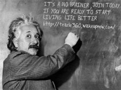 EINSTEIN JOIN TODAY IF YOU ARE READY TO START LIVING LIFE BETTER.  http://tearle360.wakeupnow.com