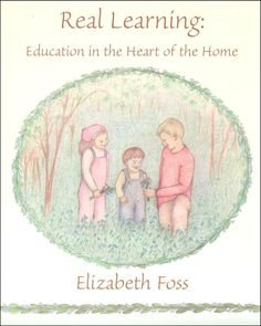 Real Learning: Education in the Heart of Home by our wonderful contributor, Elizabeth Foss