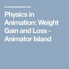 Physics in Animation: Weight Gain and Loss - Animator Island