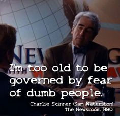 """""""I'm too old to be governed by fear of dumb people."""" - Charlie Skinner, The Newsroom."""