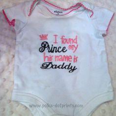 """""""I found my Prince, his name is Daddy"""" onesie  www.polka-dotprints.com"""