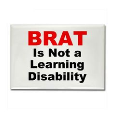 BRAT is not a learning disability!  : )~  lol