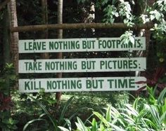 Leave nothing but footprints, take nothing but pictures, kill nothing but time!