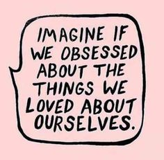 """""""Imagine if we obsessed about the things we loved about ourselves."""""""