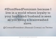 I don't need feminism because I live in a world where loyalty to your boyfriend/husband is seen as you being a brainwashed slave.