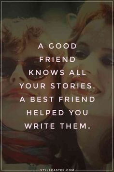 """""""A good friend knows all your stories. A best friend helped you write them."""""""