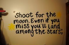"""""""Shoot for the moon, even if you miss you'll land among the stars."""""""