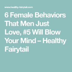 6 Female Behaviors That Men Just Love, #5 Will Blow Your Mind – Healthy Fairytail