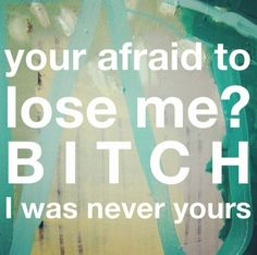 Your afraid to lose me ? Bitch I was never yours