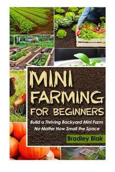 Mini Farming For Beginners: Build A Thriving Backyard Mini Farm, No Matter How Small The Space (Homesteading - Backyard Gardening - Handbook - Organic), http://www.amazon.com/dp/1503218457/ref=cm_sw_r_pi_awdm_txfBxbQ1C6WDW