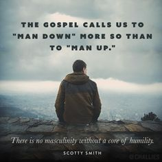 """""""The gospel calls us to 'man down' more so than to 'man up.' There is no masculinity without a core of humility."""" (Scotty Smith)"""