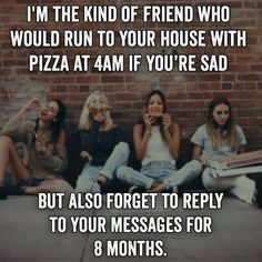 Yes!!!! This is so me!!! But apparently my friend didn't know or remember this so she thought I was ignoring her, she won't talk to me and now I'm depressed. (Yes, this is written by me, Aubrey Winchester (read bio) )