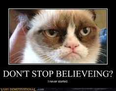 Don't stop believing? I never started.