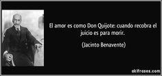 El amor es como Don Quijote: cuando recobra el juicio es para morir. (Jacinto Benavente)
