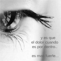 .. y es que el dolor cuando es por dentro... es más fuerte....