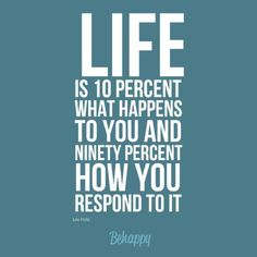 Life is 10 percent what happens to you and 90 percent how you respond to it  -Lou Holtz