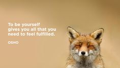 To be yourself gives you all that you need to feel fulfilled. - OSHO