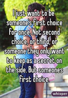 I just want to be someone's first choice for once. Not second choice, or third, or someone they only want to keep as a secret on the side. But someones first choice.