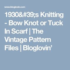 1930's Knitting - Bow Knot or Tuck In Scarf | The Vintage Pattern Files | Bloglovin'