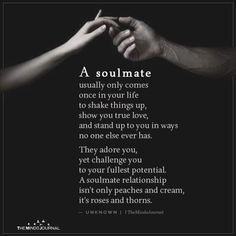 A soulmate usually only comes once in your life to shake things up, show you true love, and stand up to you in ways no one else ever has. true soulmate is not about finding the one but about finding new and flexible ways to create and expand together Cute Love Quotes, Soulmate Love Quotes, Beautiful Love Quotes, Romantic Love Quotes, Love Quotes For Him, Quotes To Live By, Support Quotes For Him, Quotes About True Love, Great Man Quotes