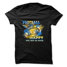 Football T-Shirt - Football Makes Me Happy, You Not So Much T-Shirts, Hoodies, Sweaters