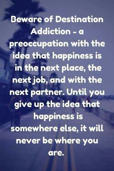 Destination addiction has nothing to do with your next holiday.