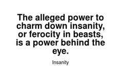 Read more Insanity quotes at wiktrest.com. The alleged power to charm down insanity, or ferocity in beasts, is a power behind the eye. Damaged Quotes, Insanity Quotes, Read More, Charmed, Eyes, Math, Reading, Math Resources, Reading Books