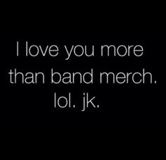 Haha you're so funny! Of course I love band merch more;)