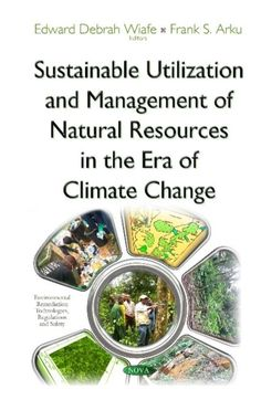 Availability: http://130.157.138.11/record=b3903297~S13 Sustainable Utilization and Management of Natural Resources in the Era of Climat Change / Edward Debrah Waife & Frank S. Arku, editors