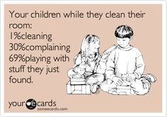 Your children while they clean their room: 1% cleaning, 30% complaining & 69% playing with stuff they just found.