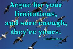 """if you argue for your limitations they are yours"""" ― Richard Bach, Illusions"""
