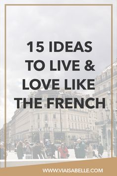 I think it goes without saying that the French's beauty secrets and their approach to life make us all green with envy! Which is why I've compiled a list full of ideas on how to approach life and live as authentic as possible -- like the French!
